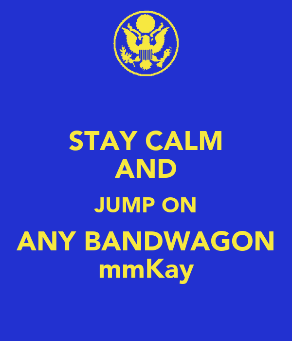 STAY CALM AND JUMP ON ANY BANDWAGON mmKay