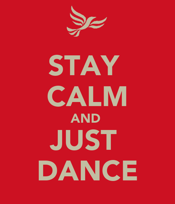 STAY  CALM AND  JUST  DANCE