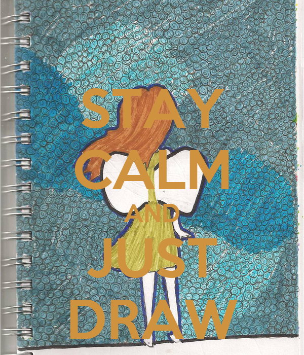 STAY CALM AND JUST DRAW