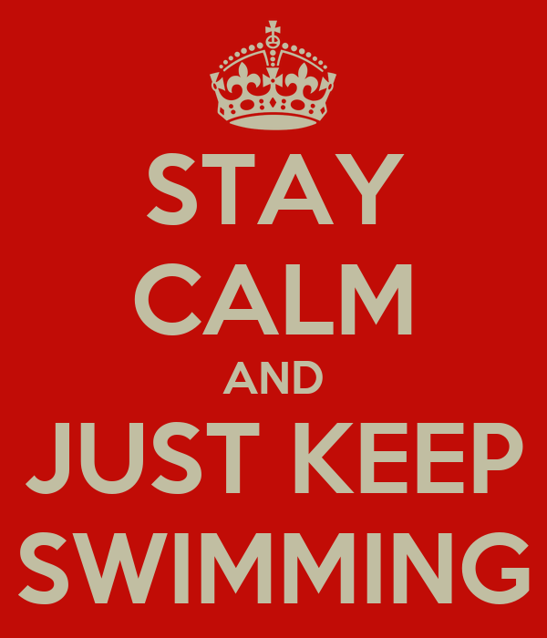 STAY CALM AND JUST KEEP SWIMMING