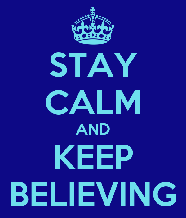 STAY CALM AND KEEP BELIEVING