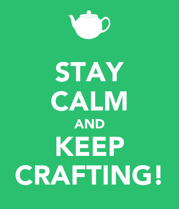 STAY CALM AND KEEP CRAFTING!