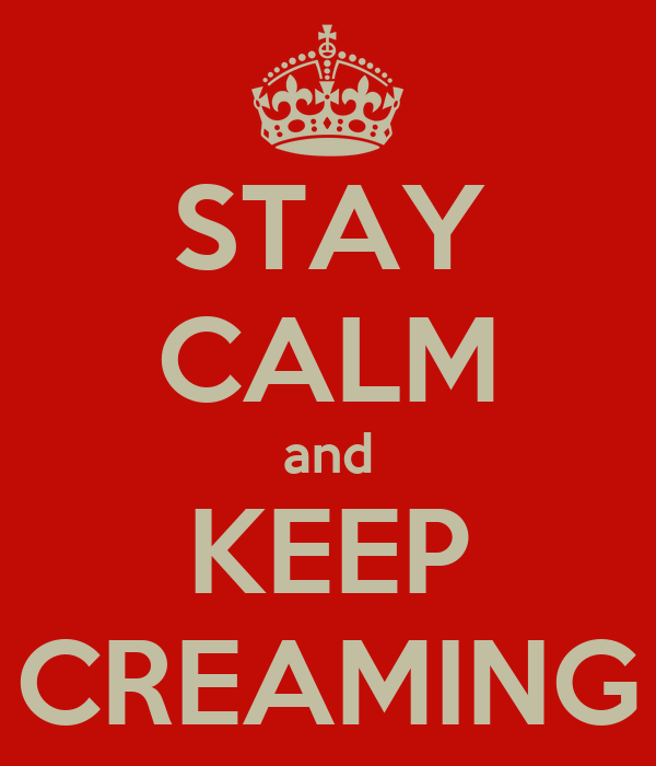 STAY CALM and KEEP CREAMING
