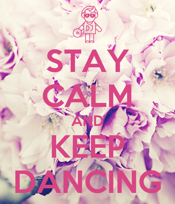 STAY CALM AND KEEP DANCING