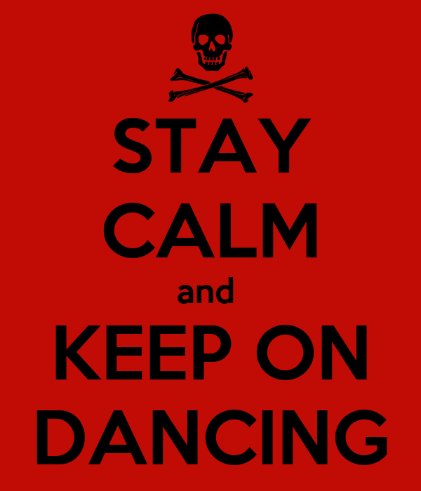 STAY CALM and  KEEP ON DANCING