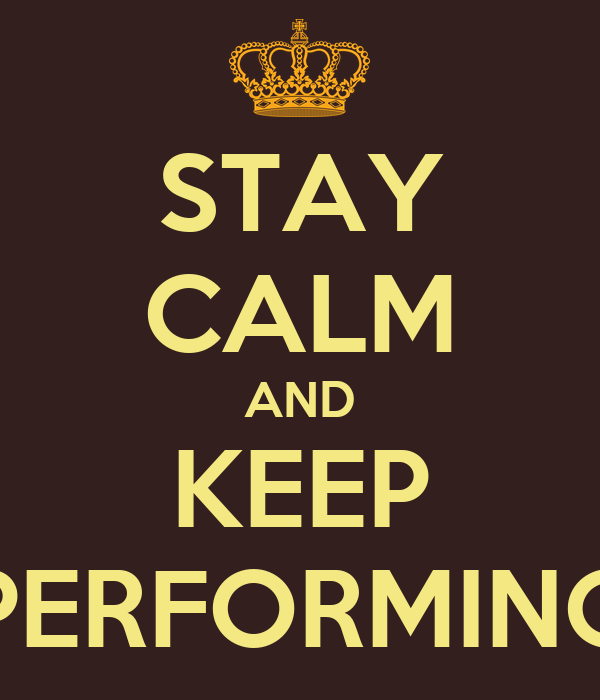 STAY CALM AND KEEP PERFORMING