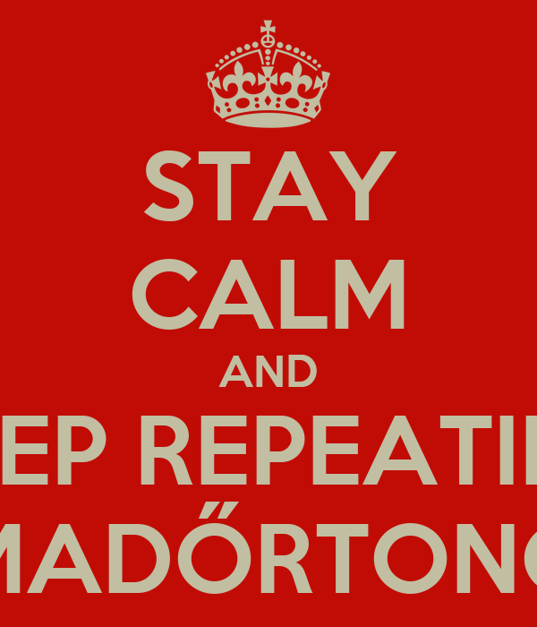 STAY CALM AND KEEP REPEATING MADŐRTONG