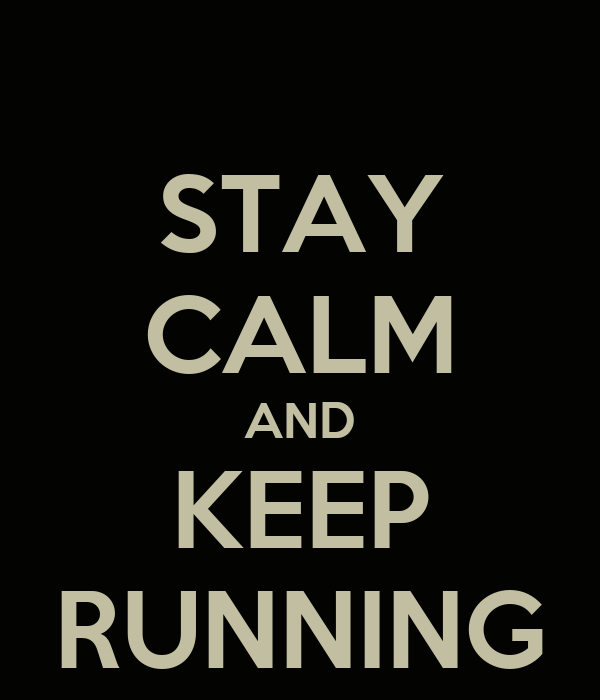 STAY CALM AND KEEP RUNNING