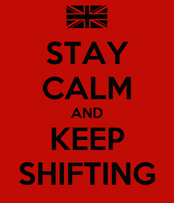STAY CALM AND KEEP SHIFTING