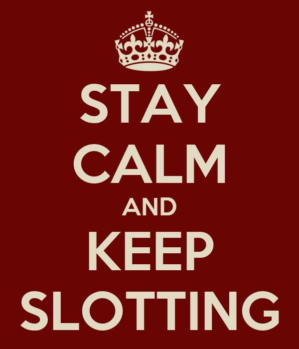 STAY CALM AND KEEP SLOTTING