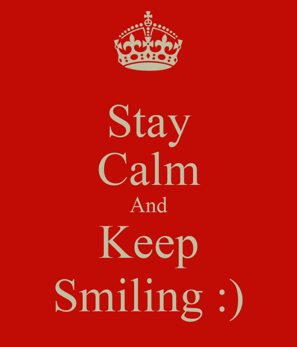 Stay Calm And Keep Smiling :)