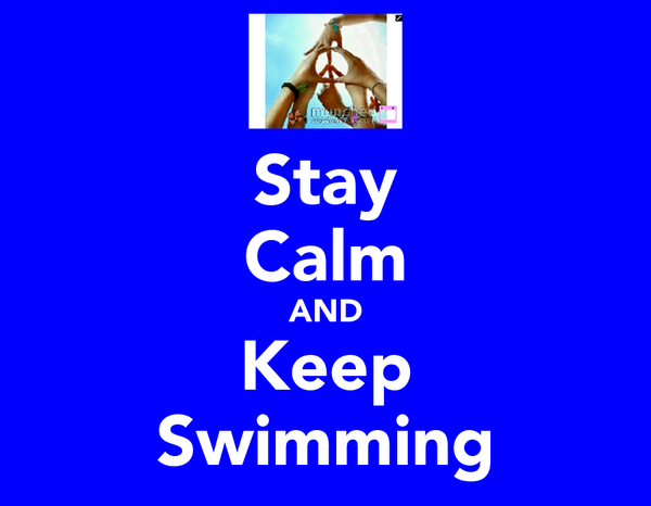 Stay Calm AND Keep Swimming