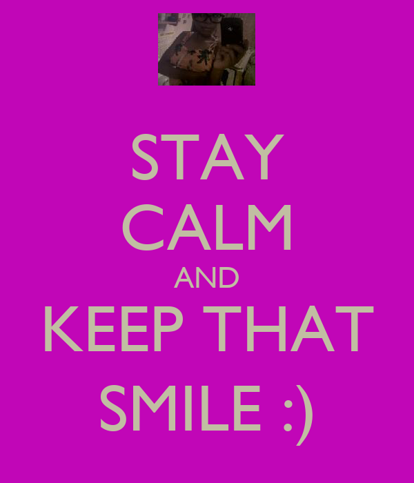 STAY CALM AND KEEP THAT SMILE :)