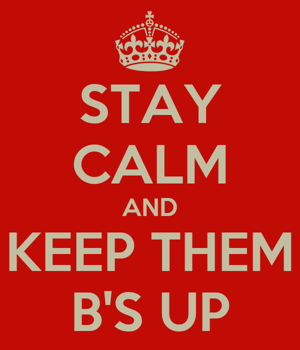 STAY CALM AND KEEP THEM B'S UP