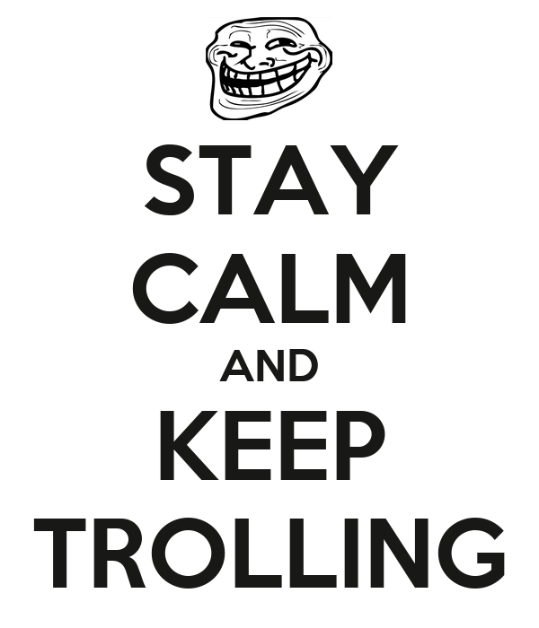 STAY CALM AND KEEP TROLLING