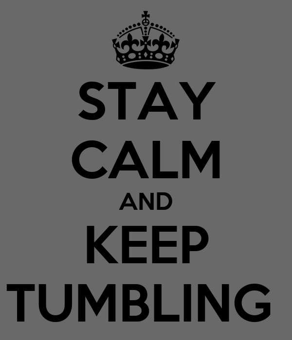 STAY CALM AND KEEP TUMBLING