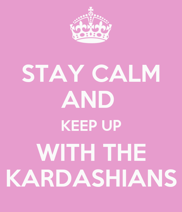 STAY CALM AND  KEEP UP WITH THE KARDASHIANS