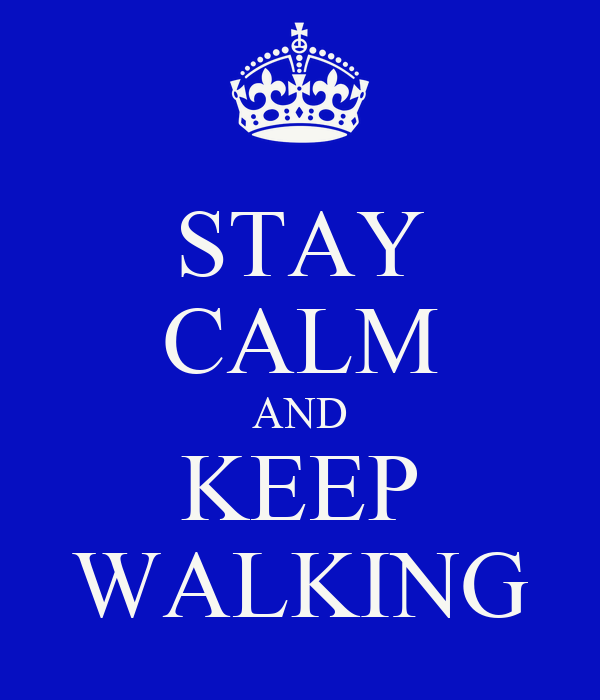 STAY CALM AND KEEP WALKING