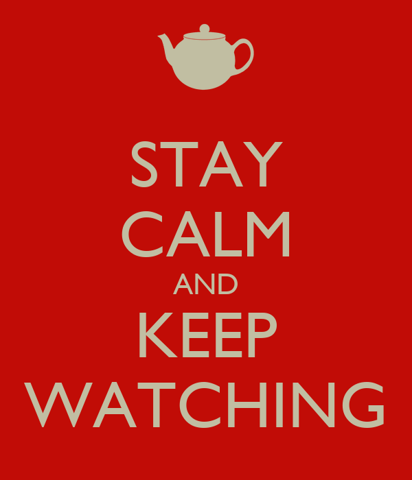 STAY CALM AND KEEP WATCHING