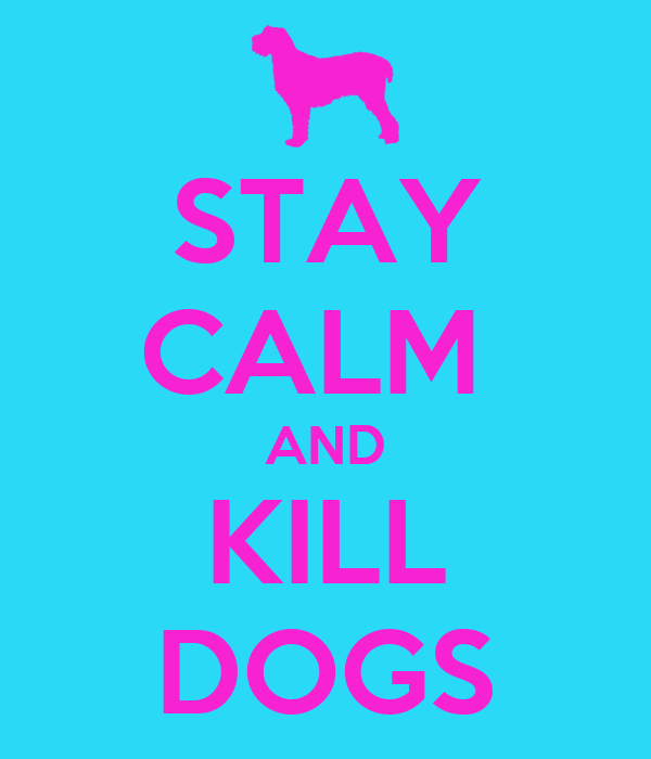 STAY CALM  AND KILL DOGS