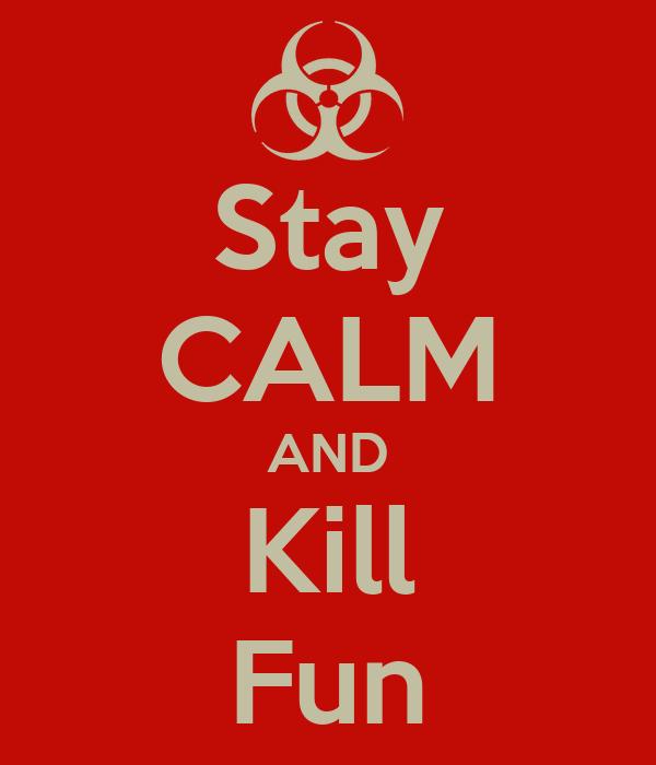 Stay CALM AND Kill Fun