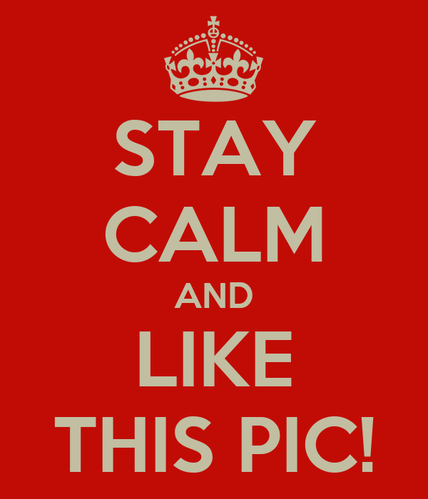 STAY CALM AND LIKE THIS PIC!