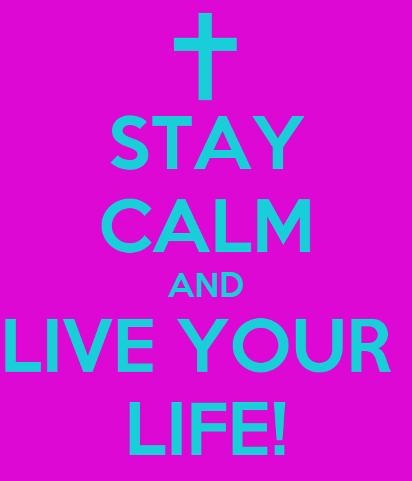 STAY CALM AND LIVE YOUR  LIFE!