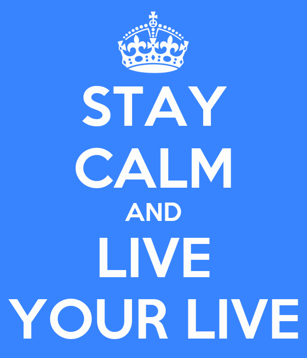 STAY CALM AND LIVE YOUR LIVE