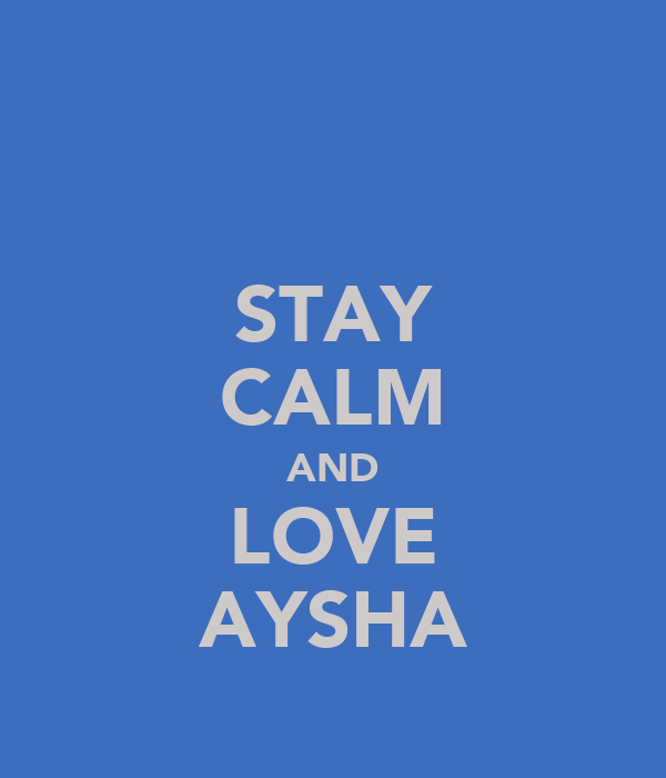 STAY CALM AND LOVE AYSHA