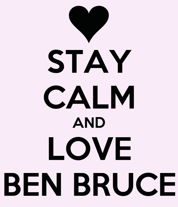 STAY CALM AND LOVE BEN BRUCE