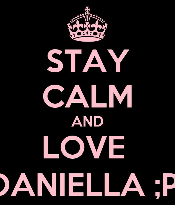 STAY CALM AND LOVE  DANIELLA ;P