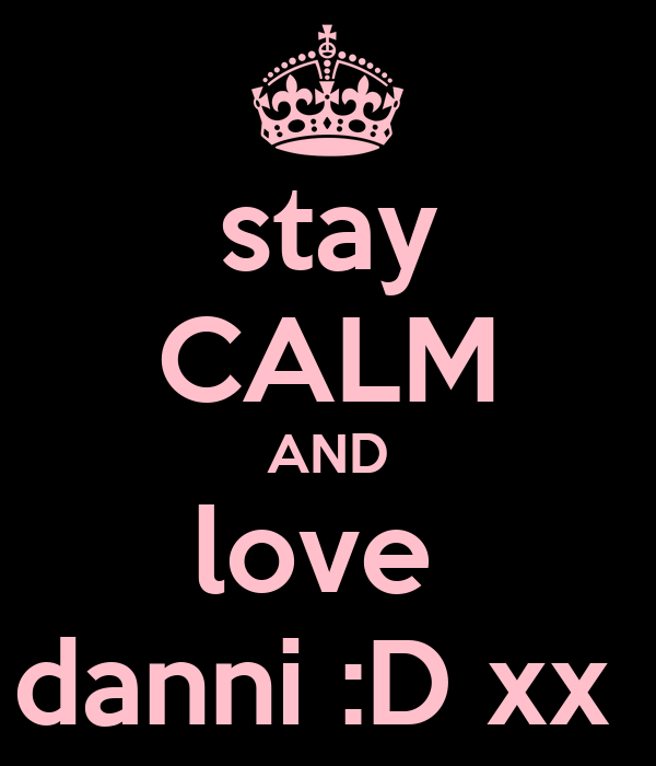 stay CALM AND love  danni :D xx