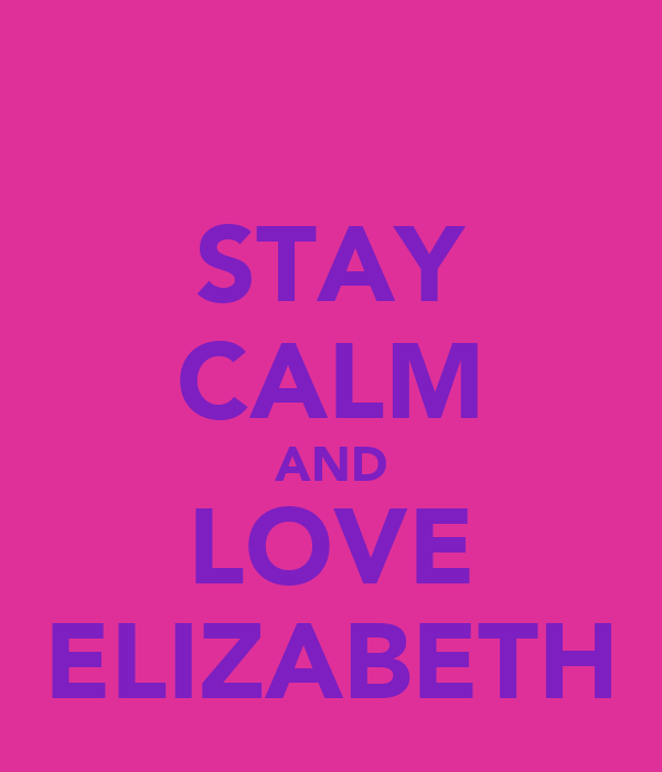 STAY CALM AND LOVE ELIZABETH
