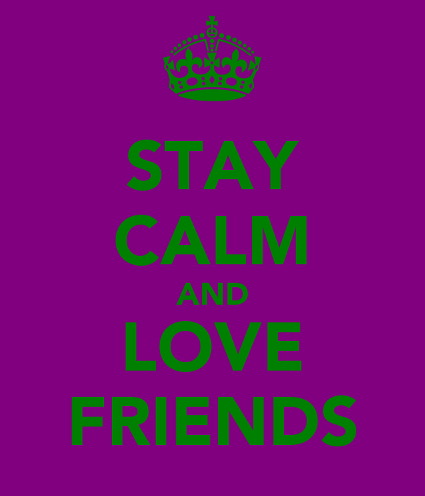 STAY CALM AND LOVE FRIENDS