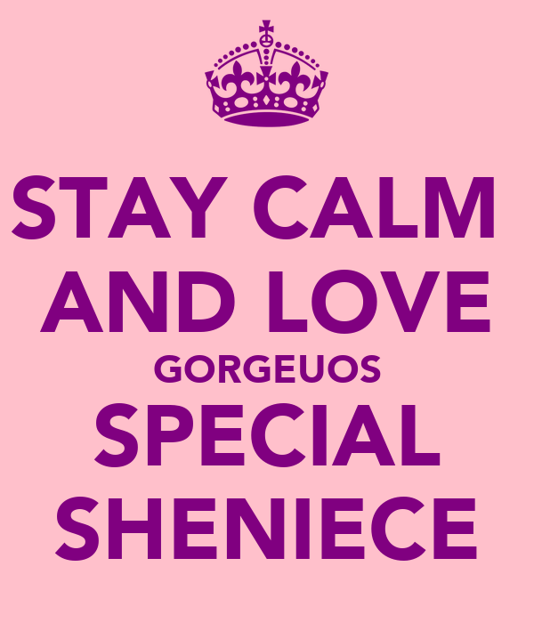 STAY CALM  AND LOVE GORGEUOS SPECIAL SHENIECE