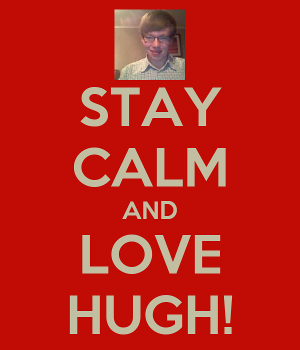 STAY CALM AND LOVE HUGH!