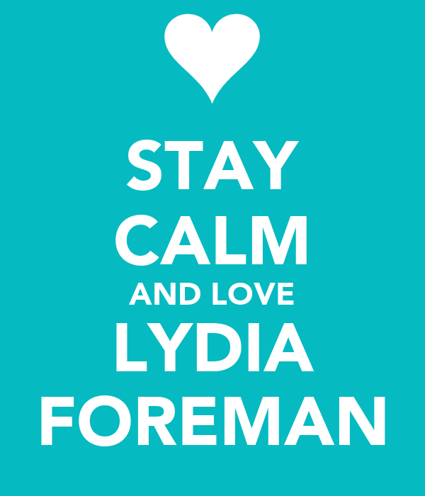 STAY CALM AND LOVE LYDIA FOREMAN