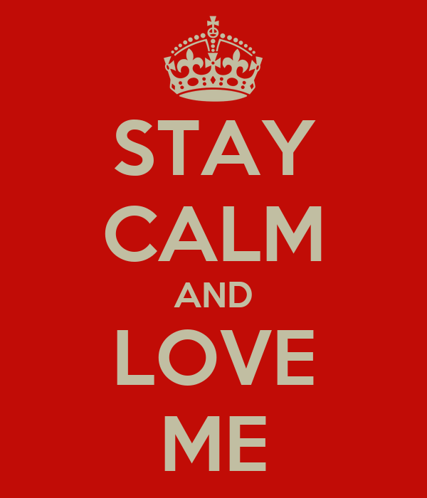 STAY CALM AND LOVE ME