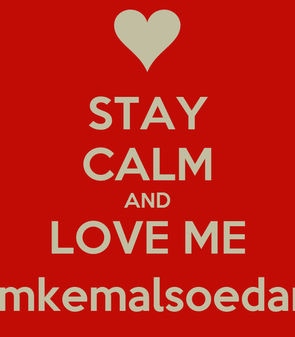 STAY CALM AND LOVE ME @mkemalsoedarja