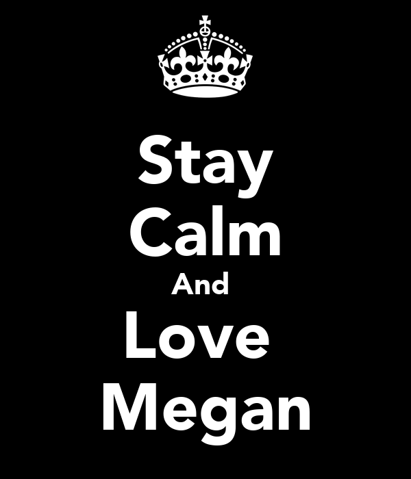 Stay Calm And  Love  Megan