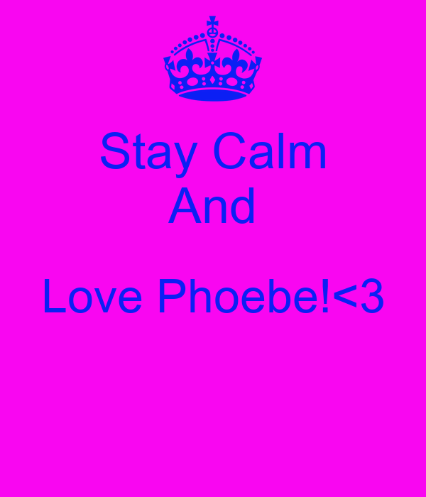 Stay Calm And Love Phoebe!<3