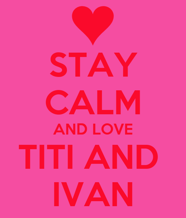 STAY CALM AND LOVE TITI AND  IVAN
