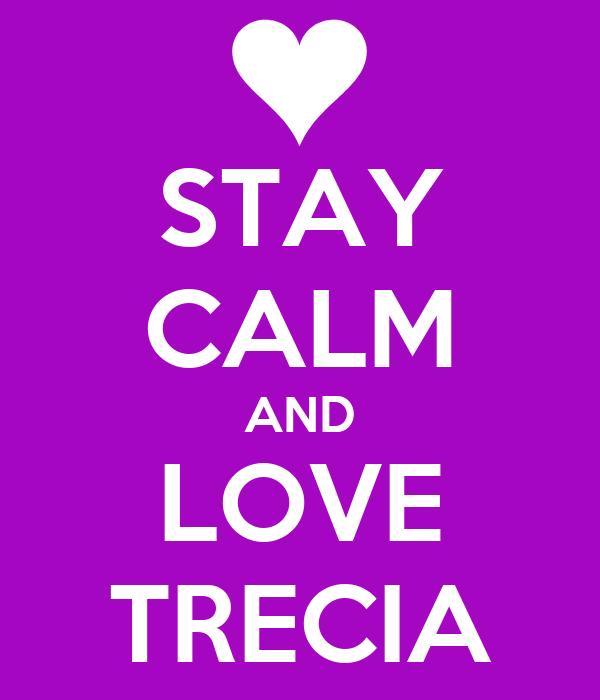 STAY CALM AND LOVE TRECIA