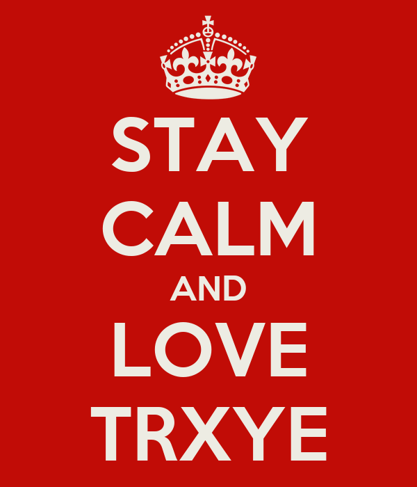 STAY CALM AND LOVE TRXYE