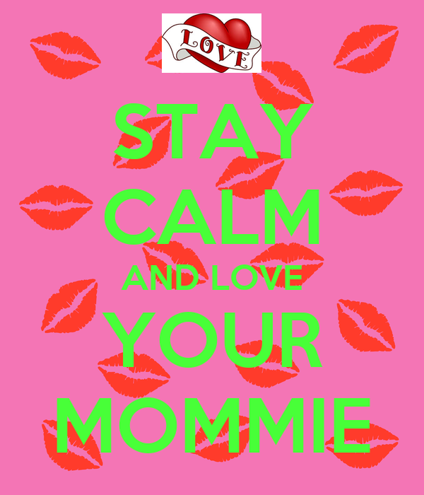 STAY CALM AND LOVE YOUR MOMMIE