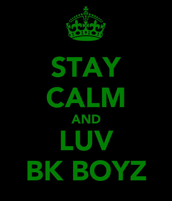 STAY CALM AND LUV BK BOYZ