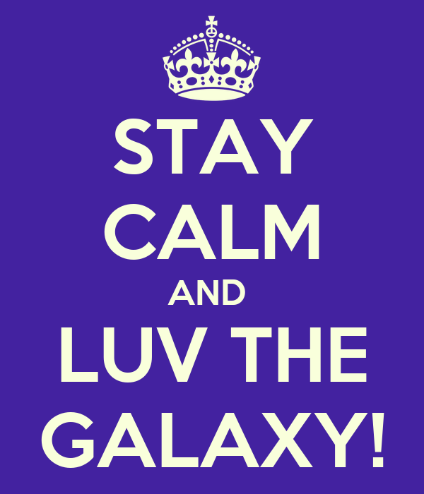STAY CALM AND  LUV THE GALAXY!