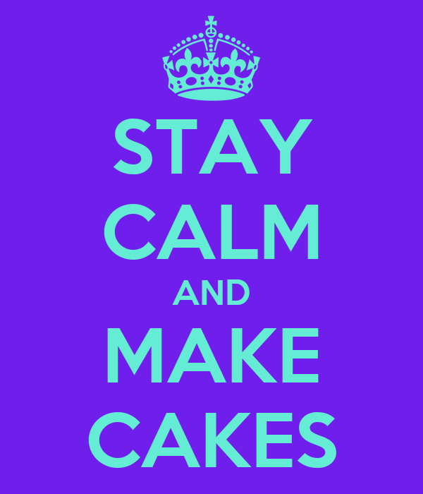 STAY CALM AND MAKE CAKES
