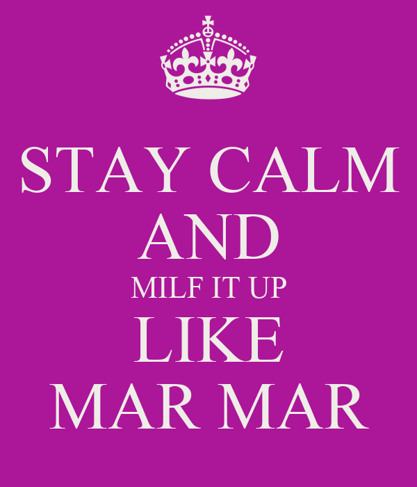 STAY CALM AND MILF IT UP LIKE MAR MAR