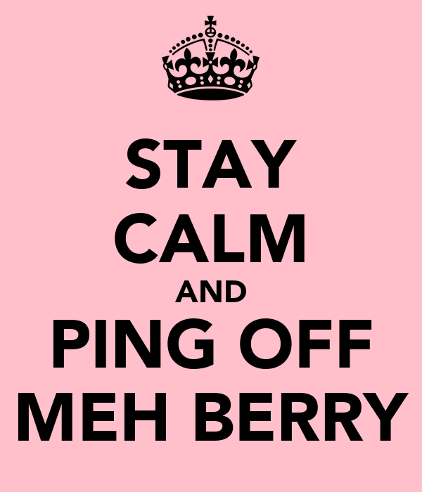STAY CALM AND PING OFF MEH BERRY